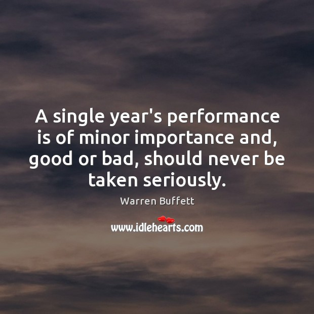 A single year's performance is of minor importance and, good or bad, Performance Quotes Image