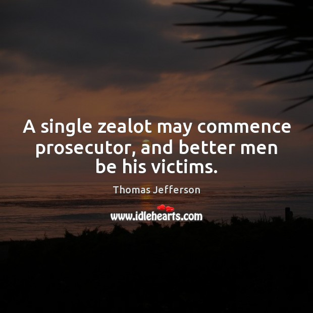A single zealot may commence prosecutor, and better men be his victims. Thomas Jefferson Picture Quote
