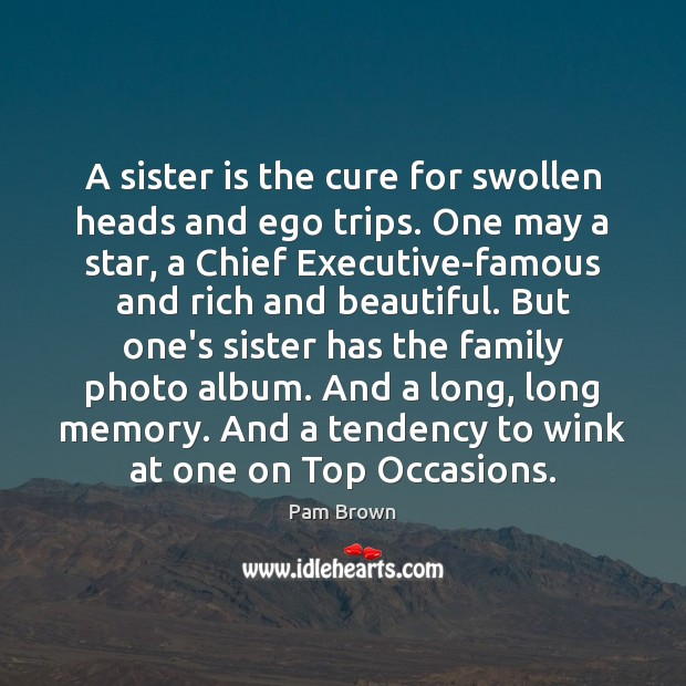 A sister is the cure for swollen heads and ego trips. One Sister Quotes Image