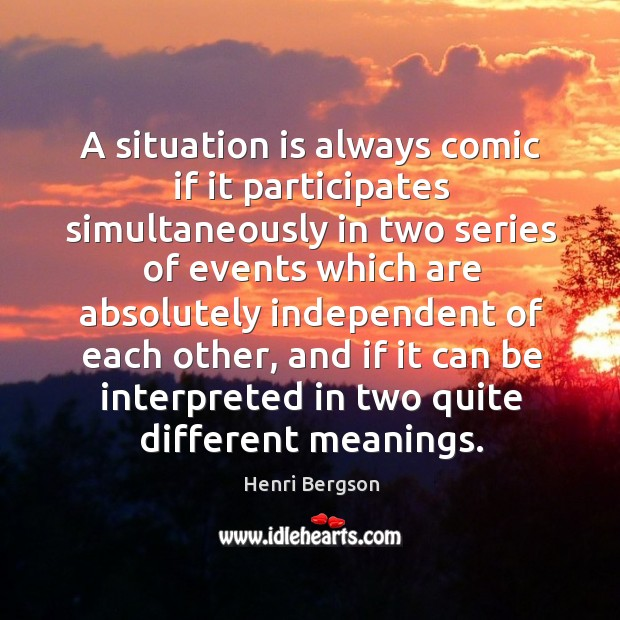 A situation is always comic if it participates simultaneously Henri Bergson Picture Quote