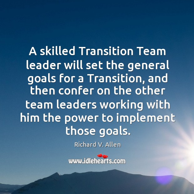 A skilled transition team leader will set the general goals for a transition, and then confer Richard V. Allen Picture Quote