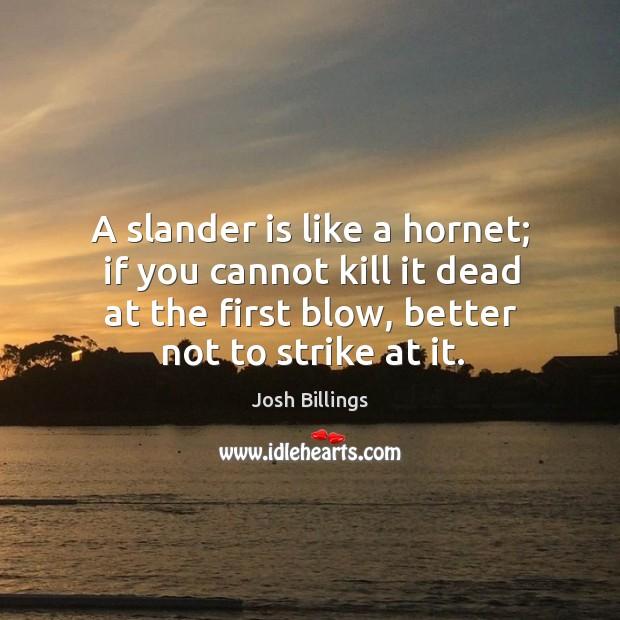 A slander is like a hornet; if you cannot kill it dead Image