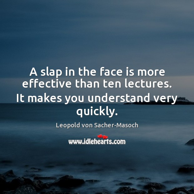 A slap in the face is more effective than ten lectures. It Image