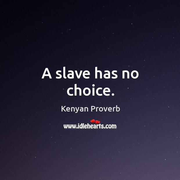 A slave has no choice. Kenyan Proverbs Image