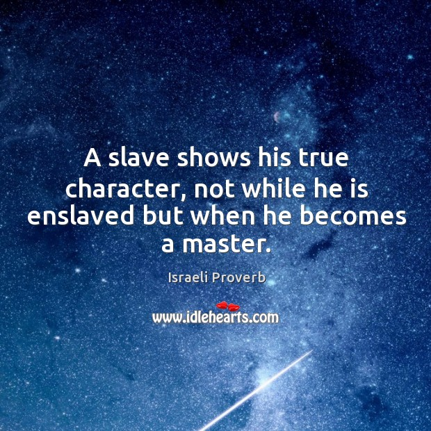A slave shows his true character, not while he is enslaved but when he becomes a master. Israeli Proverbs Image