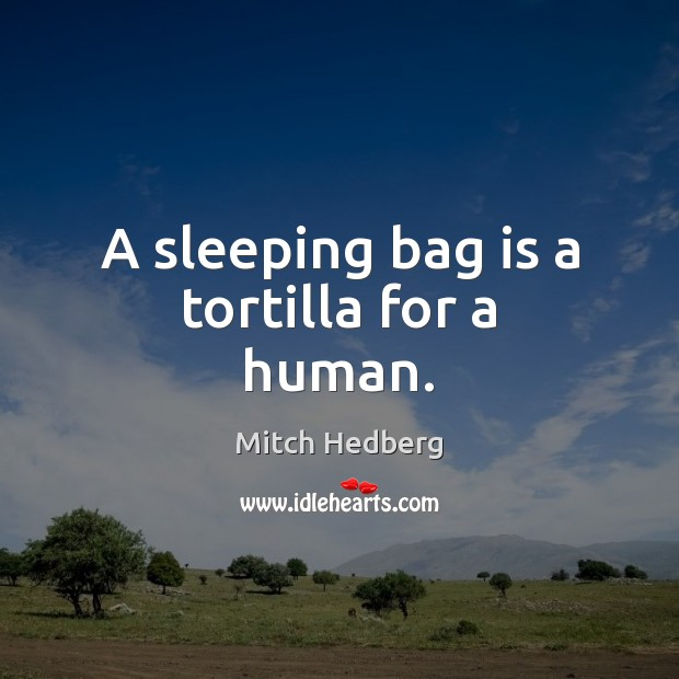 A sleeping bag is a tortilla for a human. Mitch Hedberg Picture Quote