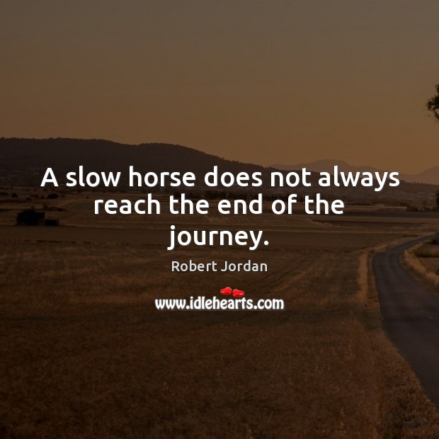 A slow horse does not always reach the end of the journey. Robert Jordan Picture Quote