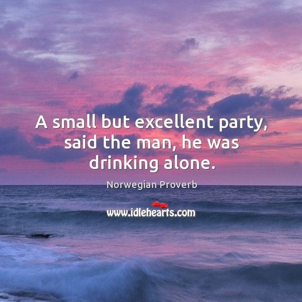 A small but excellent party, said the man, he was drinking alone. Norwegian Proverbs Image