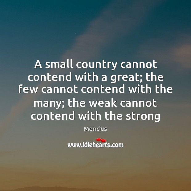 A small country cannot contend with a great; the few cannot contend Mencius Picture Quote