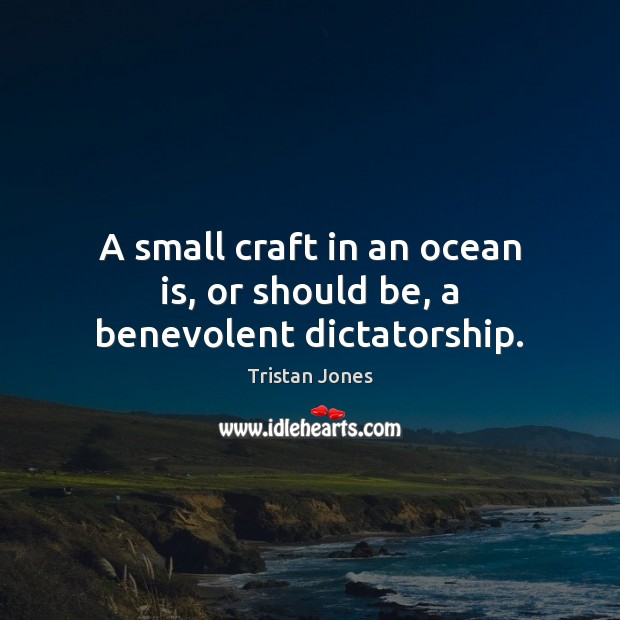 Image, A small craft in an ocean is, or should be, a benevolent dictatorship.