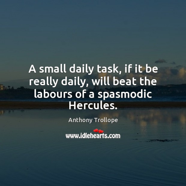 Image, A small daily task, if it be really daily, will beat the labours of a spasmodic Hercules.