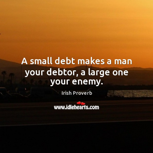 Image, A small debt makes a man your debtor, a large one your enemy.