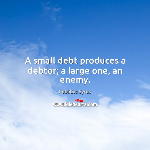 A small debt produces a debtor; a large one, an enemy. Image