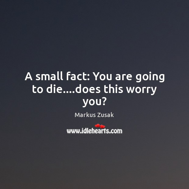 A small fact: You are going to die….does this worry you? Markus Zusak Picture Quote