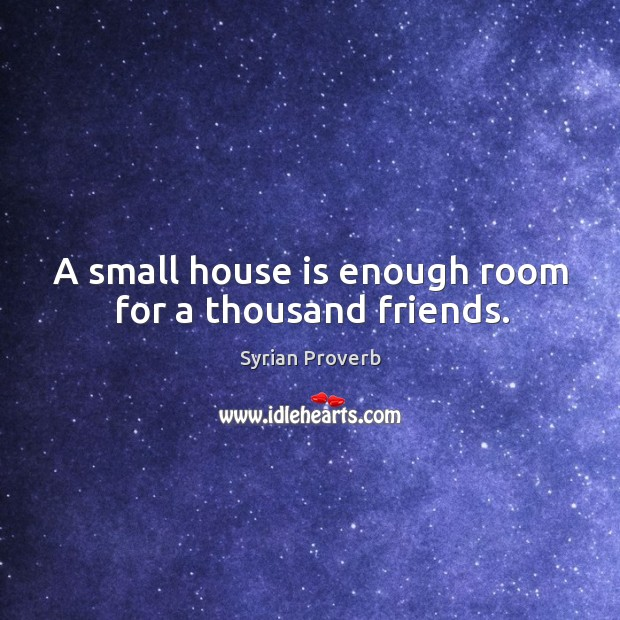 A small house is enough room for a thousand friends. Syrian Proverbs Image