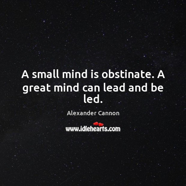 Image, A small mind is obstinate. A great mind can lead and be led.