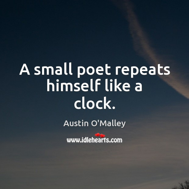 A small poet repeats himself like a clock. Austin O'Malley Picture Quote