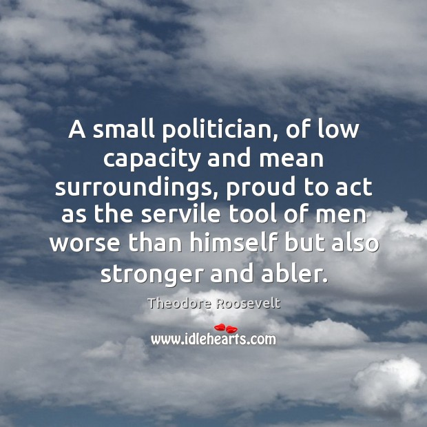 Image, A small politician, of low capacity and mean surroundings, proud to act