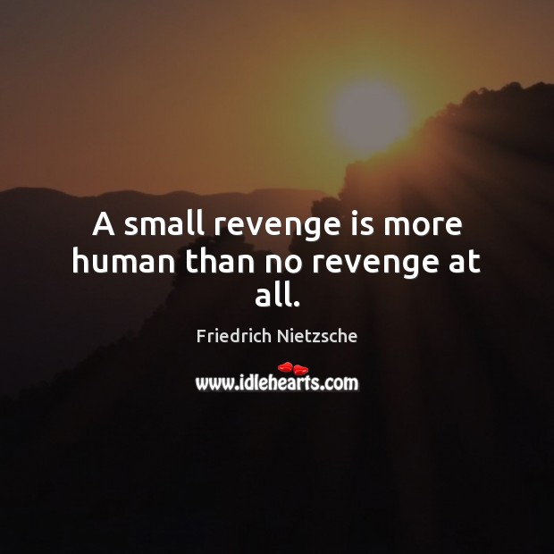 A small revenge is more human than no revenge at all. Revenge Quotes