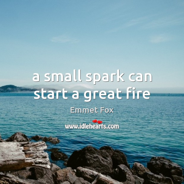A small spark can start a great fire Emmet Fox Picture Quote