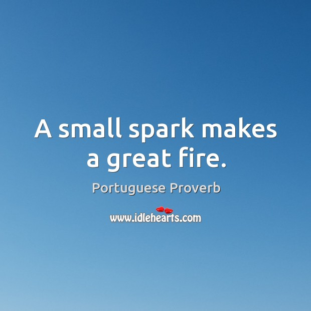 A small spark makes a great fire. Image
