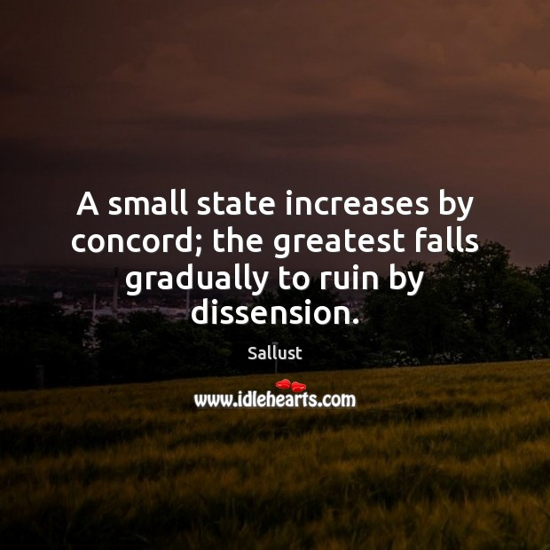 A small state increases by concord; the greatest falls gradually to ruin by dissension. Image