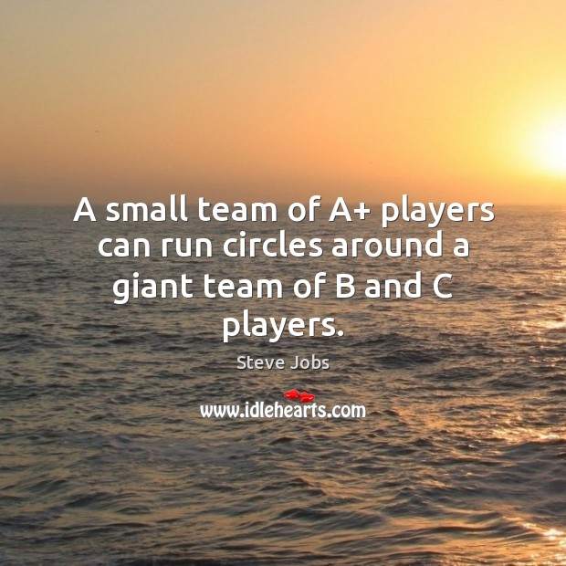 A small team of A+ players can run circles around a giant team of B and C players. Steve Jobs Picture Quote