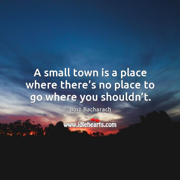 Image, A small town is a place where there's no place to go where you shouldn't.