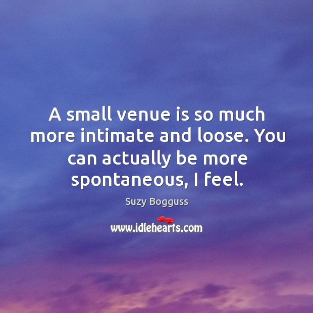 A small venue is so much more intimate and loose. You can actually be more spontaneous, I feel. Image