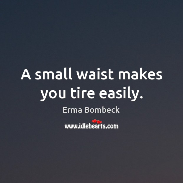 A small waist makes you tire easily. Image