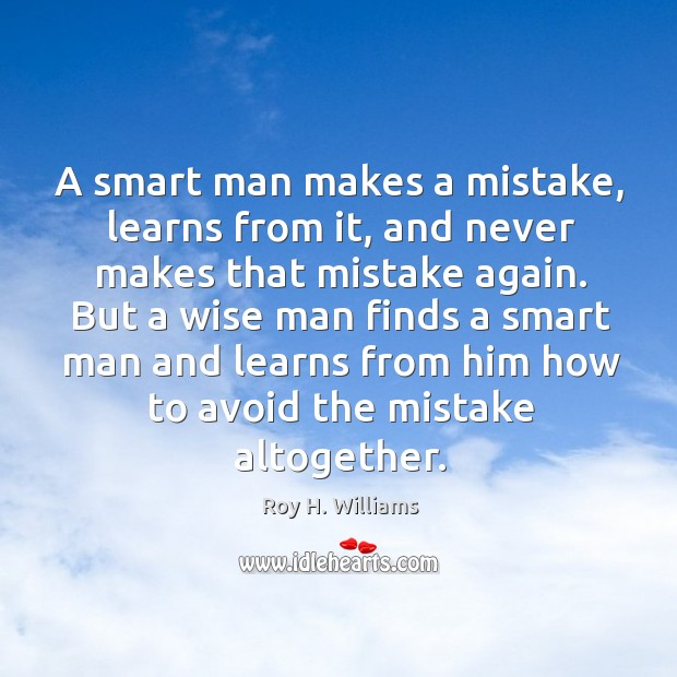 A smart man makes a mistake, learns from it, and never makes that mistake again. Roy H. Williams Picture Quote