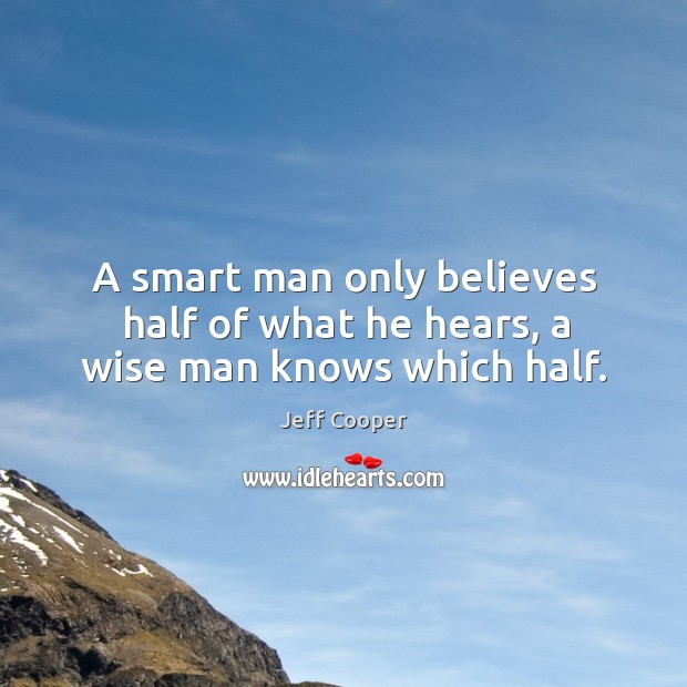 Image, A smart man only believes half of what he hears, a wise man knows which half.
