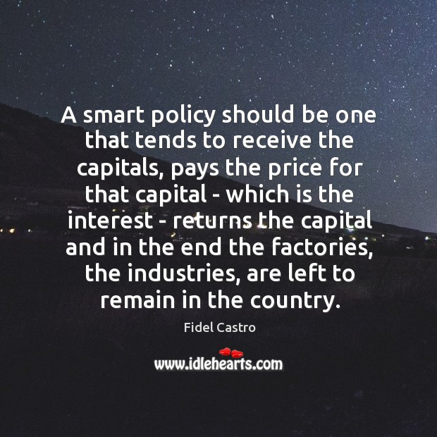 A smart policy should be one that tends to receive the capitals, Fidel Castro Picture Quote