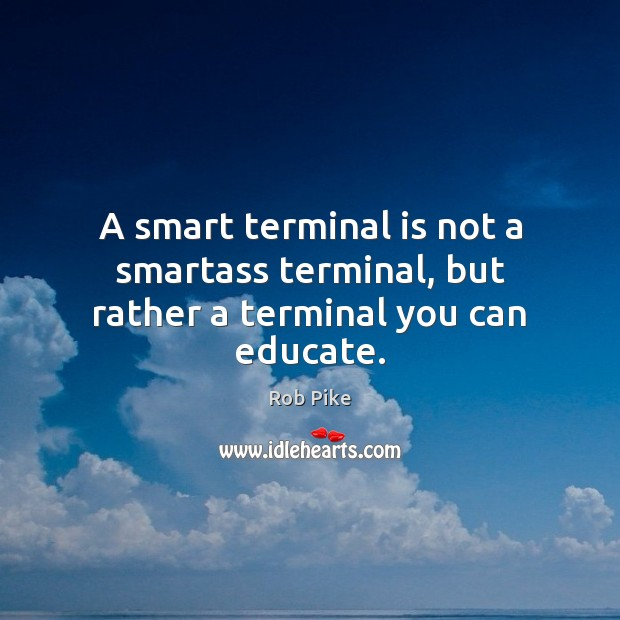 A smart terminal is not a smartass terminal, but rather a terminal you can educate. Image