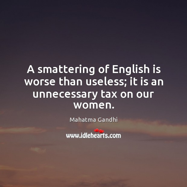A smattering of English is worse than useless; it is an unnecessary tax on our women. Image