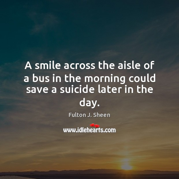 Image, A smile across the aisle of a bus in the morning could save a suicide later in the day.