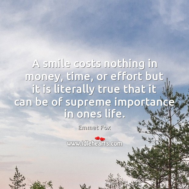 A smile costs nothing in money, time, or effort but it is Emmet Fox Picture Quote
