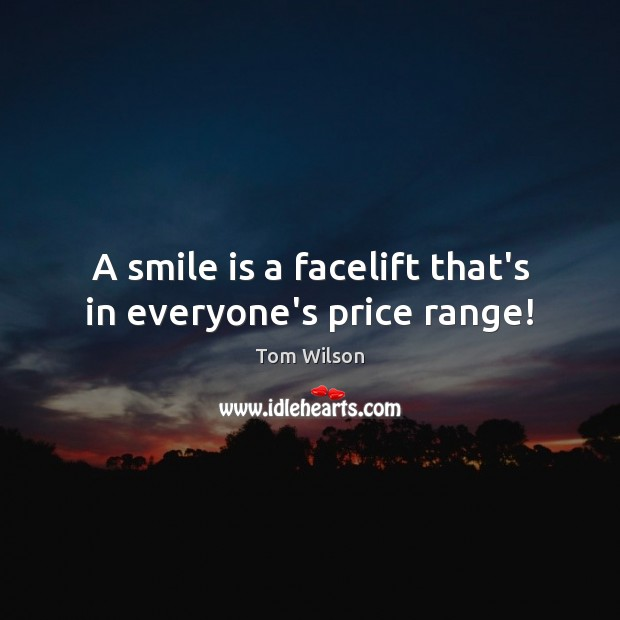 A smile is a facelift that's in everyone's price range! Smile Quotes Image