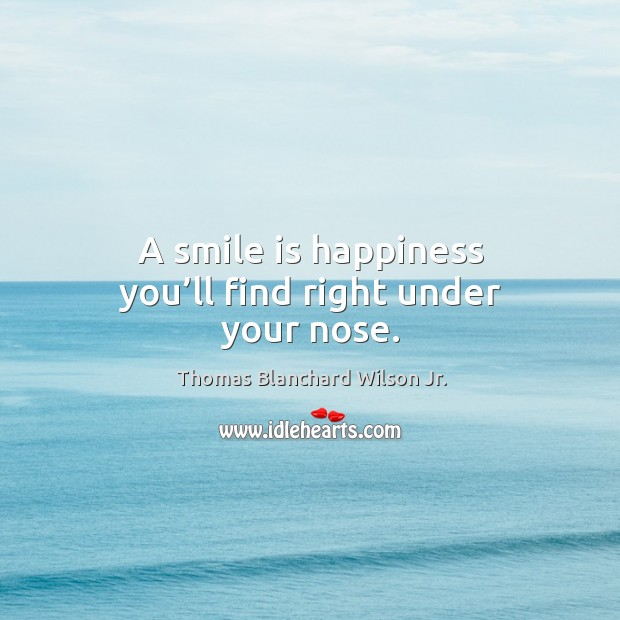 A smile is happiness you'll find right under your nose. Thomas Blanchard Wilson Jr. Picture Quote