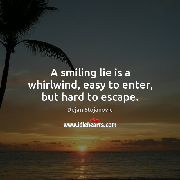 A smiling lie is a whirlwind, easy to enter, but hard to escape. Dejan Stojanovic Picture Quote
