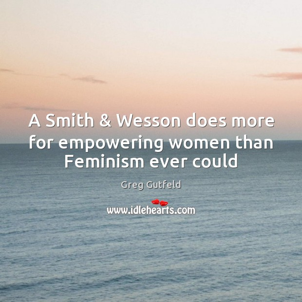 A Smith & Wesson does more for empowering women than Feminism ever could Greg Gutfeld Picture Quote