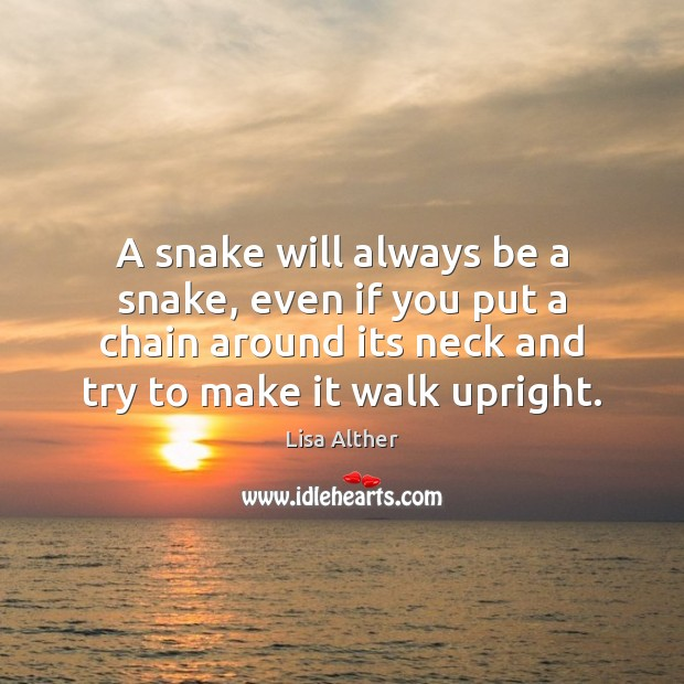 A snake will always be a snake, even if you put a Lisa Alther Picture Quote
