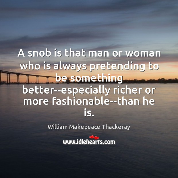 A snob is that man or woman who is always pretending to William Makepeace Thackeray Picture Quote