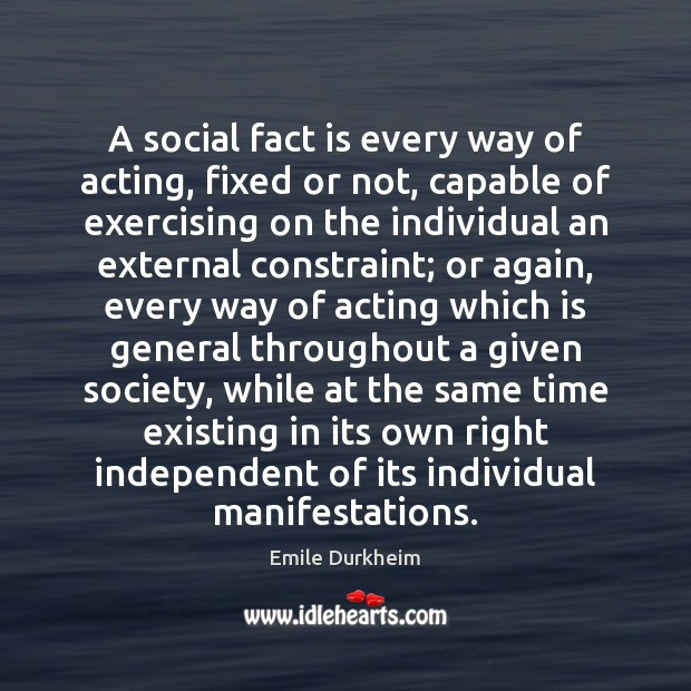 A social fact is every way of acting, fixed or not, capable Emile Durkheim Picture Quote