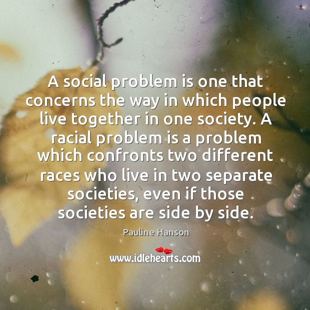 A social problem is one that concerns the way in which people live together in one society. Pauline Hanson Picture Quote