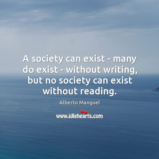 A society can exist – many do exist – without writing, but Image