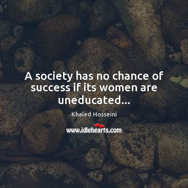 A society has no chance of success if its women are uneducated… Khaled Hosseini Picture Quote