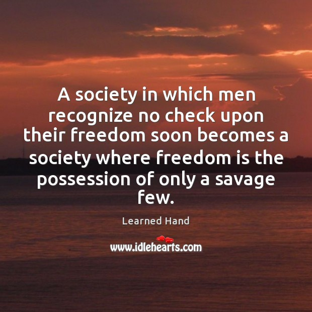 A society in which men recognize no check upon their freedom soon Learned Hand Picture Quote