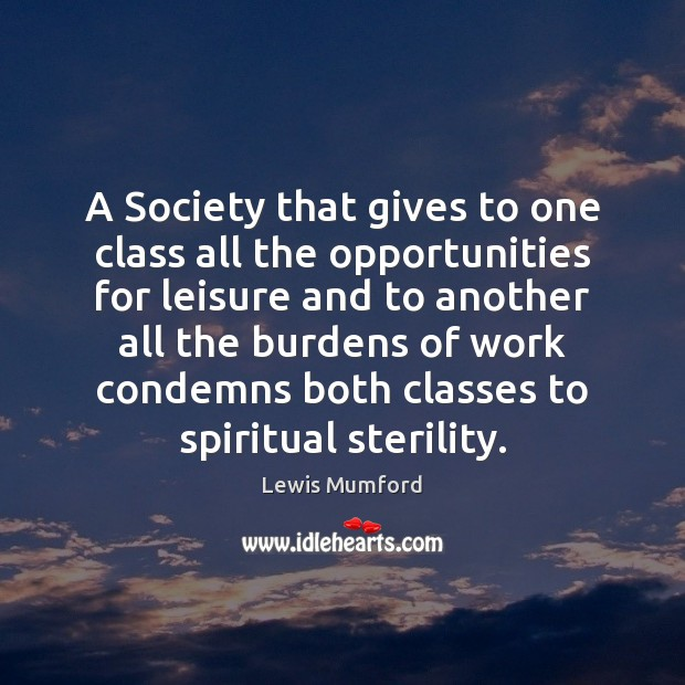 Lewis Mumford Picture Quote image saying: A Society that gives to one class all the opportunities for leisure
