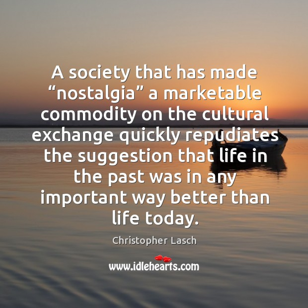 "A society that has made ""nostalgia"" a marketable commodity Christopher Lasch Picture Quote"